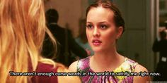 There aren't enough curse words in the world to satisfy me right now - Gossip Girl