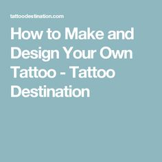 How to Make and Design Your Own Tattoo - Tattoo Destination