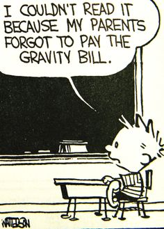 I couldn't read it because my parents forgot to pay the gravity bill.