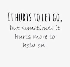 """""""It hurts to let go, but sometimes it hurts more to hold on."""""""