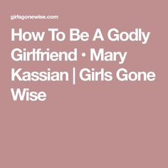 How To Be A Godly Girlfriend • Mary Kassian | Girls Gone Wise