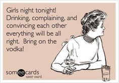 Free and Funny Friendship Ecard: Girls night tonight! Drinking, complaining, and convincing each other everything will be all right. Bring on the vodka! Create and send your own custom Friendship ecard. Great Quotes, Quotes To Live By, Me Quotes, Funny Quotes, Belly Laughs, E Cards, Someecards, Krystal, I Laughed