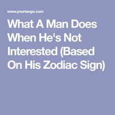 What A Man Does When He's Not Interested (Based On His Zodiac Sign)