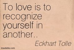Eckhart Tolle: To love is to recognize yourself in another.. love, yourself. Meetville Quotes