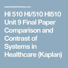 HI 510 HI/510 HI510 Unit 9 Final Paper Comparison and Contrast of Systems in Healthcare (Kaplan)