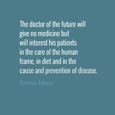 The doctor of the future will give no medicine but...