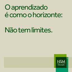 """""""O aprendizado é como o horizonte: não tem limites."""" (HSM) Frase. Business. Marketing."""