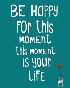 Be happy for this moment this moment is your life. :) Live. Just do it. #WednesdayFuel