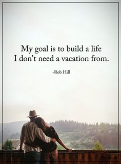 My goal is to build a life I don't need a vacation from. #powerofpositivity #positivewords #positivethinking #inspirationalquote #motivationalquotes #quotes #life #love #hope #faith #respect #goal #build #vacation #need