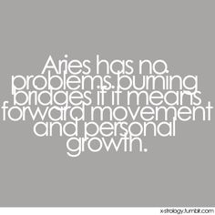 Aries has no problem burning bridges if it means forward movement and personal growth