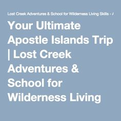 Your Ultimate Apostle Islands Trip | Lost Creek Adventures & School for Wilderness Living Skills – ARTICLES