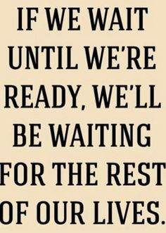 """#True --- """"If we wait until we're ready, we'll be waiting for the rest of our lives."""""""