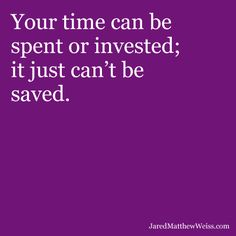 Your time can be spent or invested; it just can't be saved.
