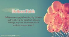 Balloons are enjoyed not only by children and youth, but by people of all ages. We see them at birthdays and celebrations throughout the year. And like many things we enjoy in the world around us, they can be metaphors for spiritual lessons as well.