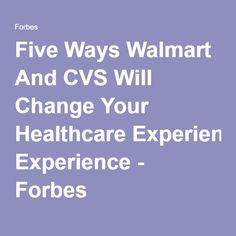 Five Ways Walmart And CVS Will Change Your Healthcare Experience - Forbes