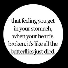 That feeling you get in your stomach, when your heart's broken.  It's like all the butterflies just died.