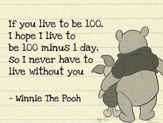If you live to be 100, I hope I live to be 100 minus 1 day, so I never have to live without you - Winnie The Pooh