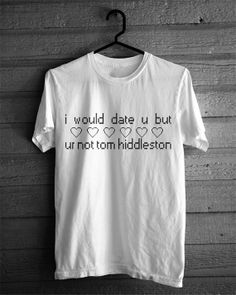 I Would Date You But You're Not Tom Hiddleston, T-shirt on Etsy, $19.95