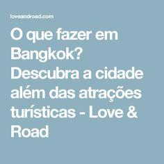 O que fazer em Bangkok? Descubra a cidade além das atrações turísticas - Love & Road