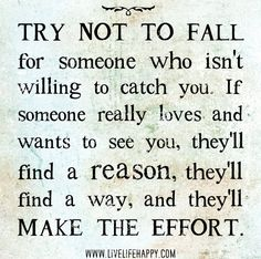 Try not to fall for someone who isn't willing to catch you. If someone really loves and wants to see you, they'll find a reason, they'll find a way, and they'll make the effort. by deeplifequotes, via Flickr