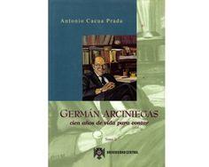 Germán Arciniegas : cien años de vida para contar / Antonio Cacua Prada