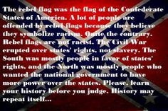 Sorry, the revisionist nonsense in the above is just that: nonsense. The above was NOT one of the three flags of the Confederate States -- it was just a state battle flag. The Civil War WAS fought about slavery--the leaders of the Southern states were VERY clear about that, in writing, in documents that still exist. The flag is racist because it was brought out of mothballs in the 1950s/60s specifically to defy the Civil Rights Movement. Now THAT'S real history.