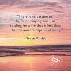 """""""There is no passion to be found playing small, in settling for a life that is less than the one you are capable of living."""" -Nelson Mandela"""