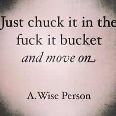 Just chuck it in the fuck it bucket and move on. Life Quotes, Buckets, Fuck, Chuck, Funny, Wise Personalized, Life Motto