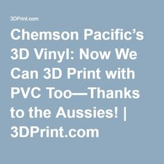 Chemson Pacific's 3D Vinyl: Now We Can 3D Print with PVC Too—Thanks to the Aussies!   3DPrint.com