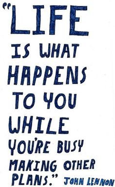 LIFE IS WHAT HAPPENS TO YOU...