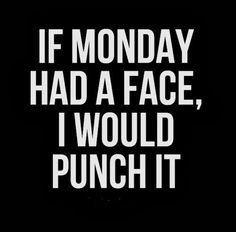If Monday had a face, I would punch it!