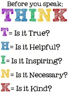 Before you speak, THINK. T - is it true? H - is it helpful? I - is it inspiring? K - Is it kind? Might change the words that come out of our mouth, wise words. The Words, Teaching Posters, Teaching Quotes, Think Before You Speak, School Signs, School Counseling, Social Skills, Social Emotional Learning, Social Work