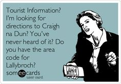 Tourist Information? I'm looking for directions to Craigh na Dun? You've never heard of it? Do you have the area code for Lallybroch?