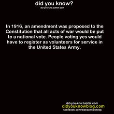 """In 1916, an amendment was proposed to the Constitution that all acts of war would be put to a national vote. People voting yes would have to register as volunteers for service in the United States Army."" The amendment didn't make it through Congress (Read more: http://www.huffingtonpost.com/2013/09/04/amendment-war-national-vote_n_3866686.html)  [click on this image to find a short analysis of just and unjust wars from a sociological perspective]"