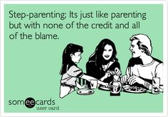Step-parenting; Its just like parenting but with none of the credit and all of the blame.