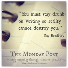 """""""You must stay drunk on writing so reality cannot destroy you."""" ~Ray Bradbury 