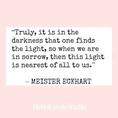 Meister Eckhart quote about darkness. Truly it is in the darkness that one finds the light, so when we are in sorrow, then this light is nearest of all to us. #quote #eckhart #darkness #light #encouragement