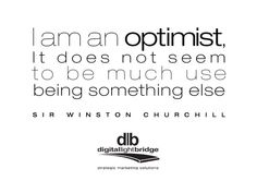 I am an optimist, it does not seem to be much use being something else. -Sir Winston Churchill
