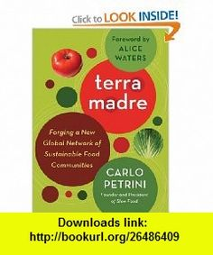 Terra Madre Forging a New Global Network of Sustainable Food Communities (9781603582636) Carlo Petrini, Alice Waters , ISBN-10: 1603582630  , ISBN-13: 978-1603582636 ,  , tutorials , pdf , ebook , torrent , downloads , rapidshare , filesonic , hotfile , megaupload , fileserve