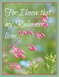For I know that my Redeemer lives...he lives within my heart.