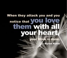 When they attack you and you notice that you love them with all your heart, your Work is done. - Byron Katie