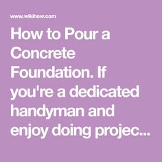 How to Pour a Concrete Foundation. If you're a dedicated handyman and enjoy doing projects around your home, it's very likely that you've considered a small building project. One of the absolutely pivotal parts of that process is the...