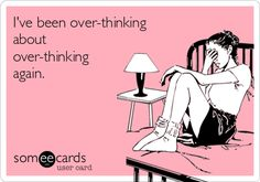 I've been over-thinking about over-thinking again. | Cry For Help Ecard