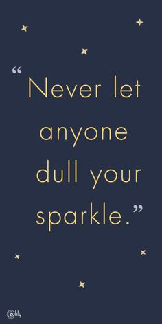Never let anyone dull your sparkle.