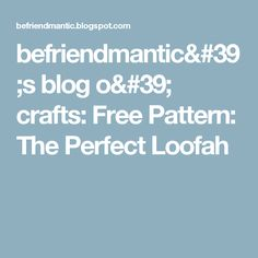 befriendmantic's blog o' crafts: Free Pattern: The Perfect Loofah