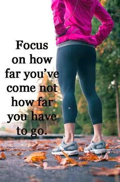 Focus on how far you've come not on how far you have to go.
