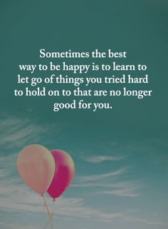 Let Go Quotes Sometimes the best way to be happy is to learn to let go of things you tried hard to hold on to that are no longer good for you. Letting Go Quotes, Go For It Quotes, Be Yourself Quotes, To Be Happy Quotes, Hard Quotes, Me Quotes, Motivational Quotes, Inspirational Quotes, Encouragement Quotes