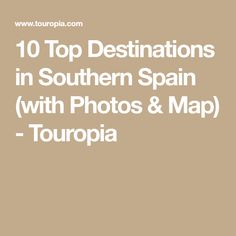 10 Top Destinations in Southern Spain (with Photos & Map) - Touropia