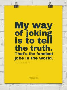 My way of joking  is to tell the truth. that's the funniest joke in the world. by Muhammad Ali #147000