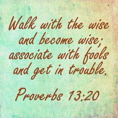 """Proverbs 13:20, """"He that walketh with wise [men] shall be wise: but a companion of fools shall be destroyed."""" (KJV Bible)"""